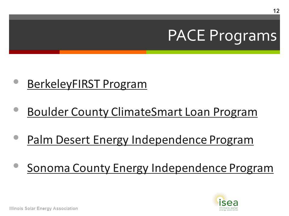 PACE Programs BerkeleyFIRST Program Boulder County ClimateSmart Loan Program Palm Desert Energy Independence Program Sonoma County Energy Independence Program Illinois Solar Energy Association 12