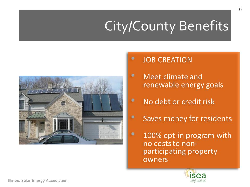 City/County Benefits JOB CREATION Meet climate and renewable energy goals No debt or credit risk Saves money for residents 100% opt-in program with no costs to non- participating property owners JOB CREATION Meet climate and renewable energy goals No debt or credit risk Saves money for residents 100% opt-in program with no costs to non- participating property owners Illinois Solar Energy Association 6