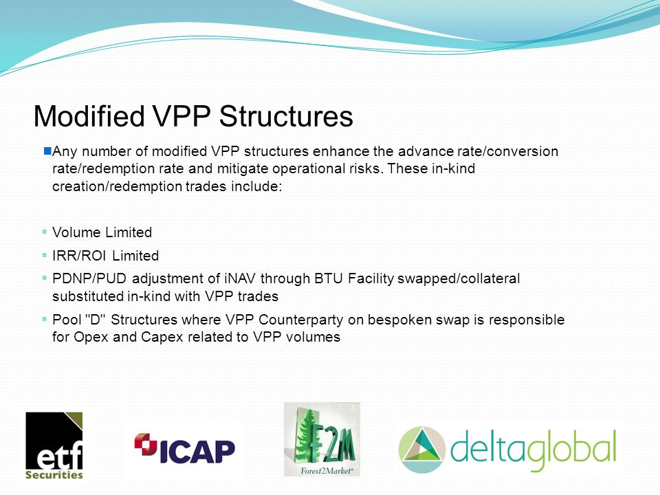Modified VPP Structures  Any number of modified VPP structures enhance the advance rate/conversion rate/redemption rate and mitigate operational risks.