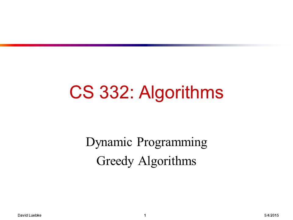 David Luebke 1 5/4/2015 CS 332: Algorithms Dynamic Programming Greedy Algorithms