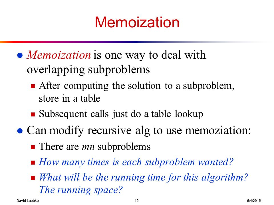 David Luebke 13 5/4/2015 Memoization l Memoization is one way to deal with overlapping subproblems n After computing the solution to a subproblem, store in a table n Subsequent calls just do a table lookup l Can modify recursive alg to use memoziation: n There are mn subproblems n How many times is each subproblem wanted.