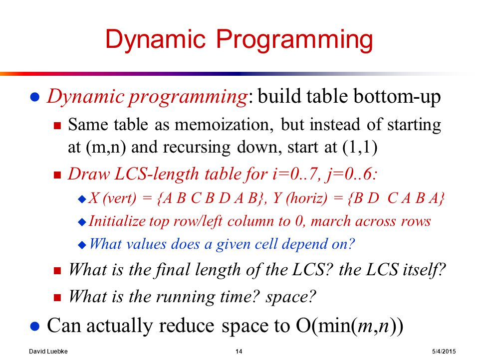 David Luebke 14 5/4/2015 Dynamic Programming l Dynamic programming: build table bottom-up n Same table as memoization, but instead of starting at (m,n) and recursing down, start at (1,1) n Draw LCS-length table for i=0..7, j=0..6: u X (vert) = {A B C B D A B}, Y (horiz) = {B D C A B A} u Initialize top row/left column to 0, march across rows u What values does a given cell depend on.