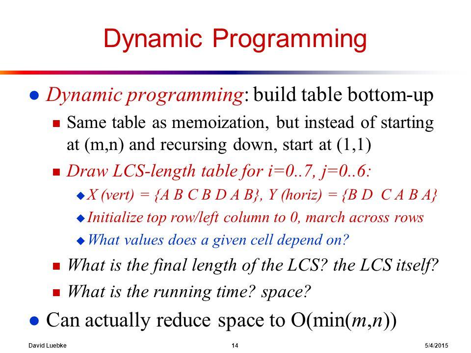 David Luebke 14 5/4/2015 Dynamic Programming l Dynamic programming: build table bottom-up n Same table as memoization, but instead of starting at (m,n