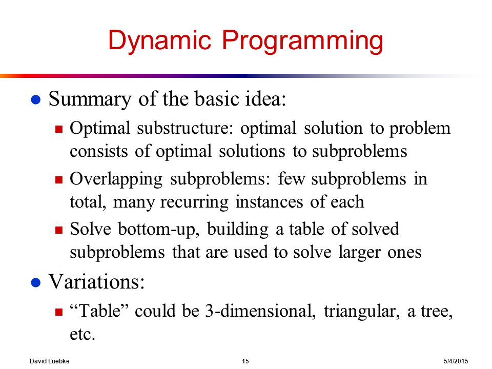 David Luebke 15 5/4/2015 Dynamic Programming l Summary of the basic idea: n Optimal substructure: optimal solution to problem consists of optimal solutions to subproblems n Overlapping subproblems: few subproblems in total, many recurring instances of each n Solve bottom-up, building a table of solved subproblems that are used to solve larger ones l Variations: n Table could be 3-dimensional, triangular, a tree, etc.