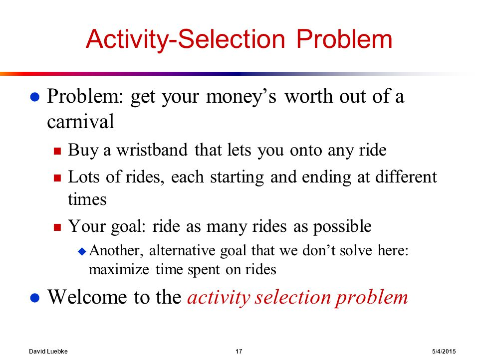 David Luebke 17 5/4/2015 Activity-Selection Problem l Problem: get your money's worth out of a carnival n Buy a wristband that lets you onto any ride