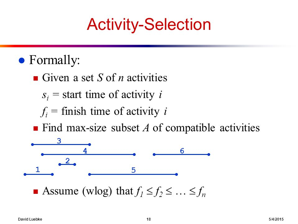 David Luebke 18 5/4/2015 Activity-Selection l Formally: n Given a set S of n activities s i = start time of activity i f i = finish time of activity i