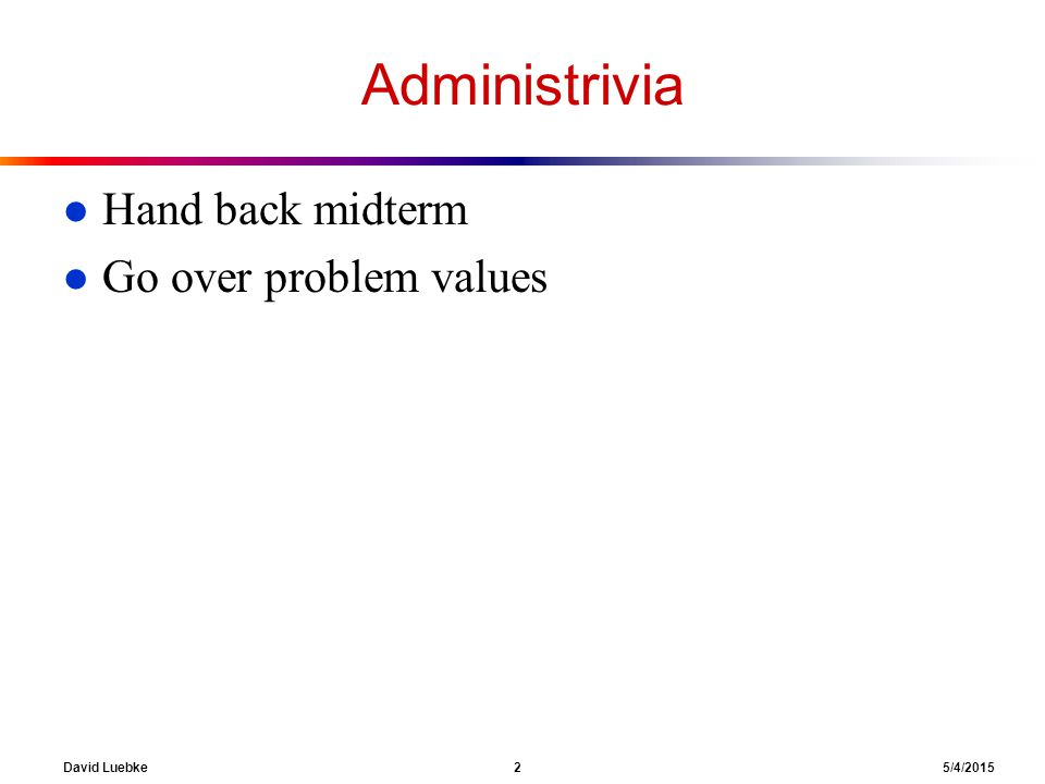 David Luebke 2 5/4/2015 Administrivia l Hand back midterm l Go over problem values