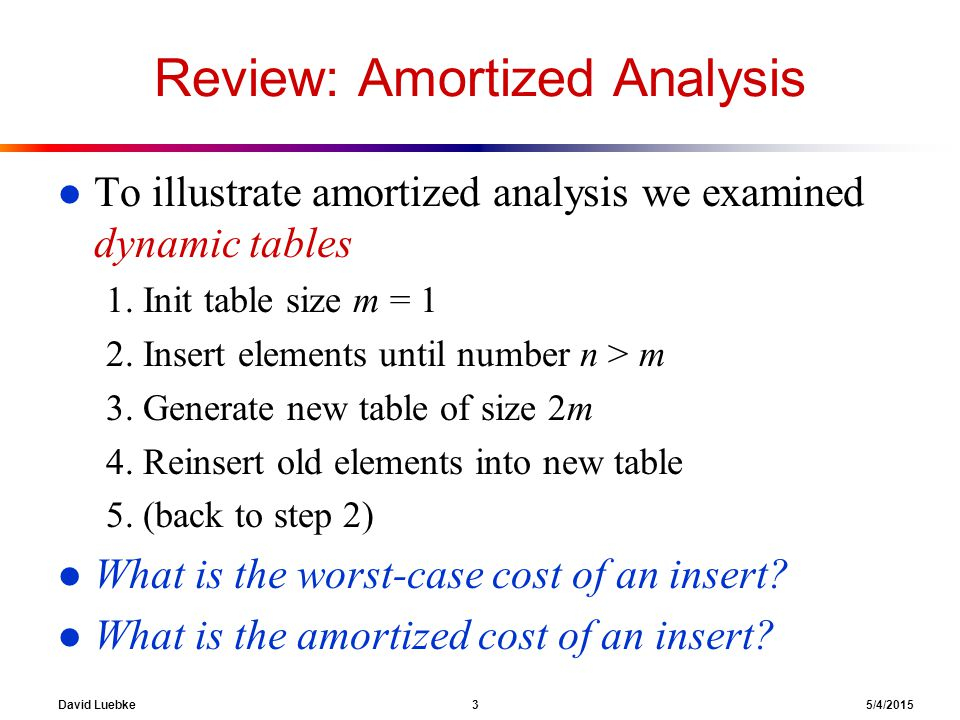David Luebke 4 5/4/2015 Review: Analysis Of Dynamic Tables l Let c i = cost of ith insert l c i = i if i-1 is exact power of 2, 1 otherwise l Example: n OperationTable Size Cost Insert(1)11 1 Insert(2)21 + 1 2 Insert(3)41 + 2 Insert(4)41 Insert(5)81 + 4 Insert(6)81 Insert(7)81 Insert(8)81 Insert(9)161 + 8 1 2 3 4 5 6 7 8 9