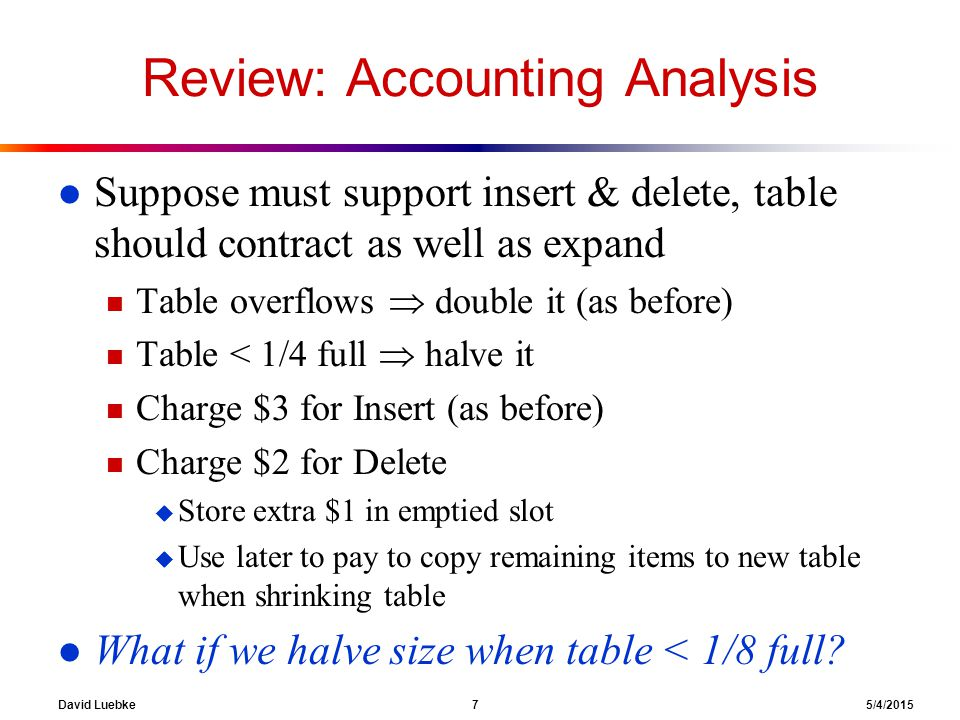 David Luebke 7 5/4/2015 Review: Accounting Analysis l Suppose must support insert & delete, table should contract as well as expand n Table overflows  double it (as before) n Table < 1/4 full  halve it n Charge $3 for Insert (as before) n Charge $2 for Delete u Store extra $1 in emptied slot u Use later to pay to copy remaining items to new table when shrinking table l What if we halve size when table < 1/8 full