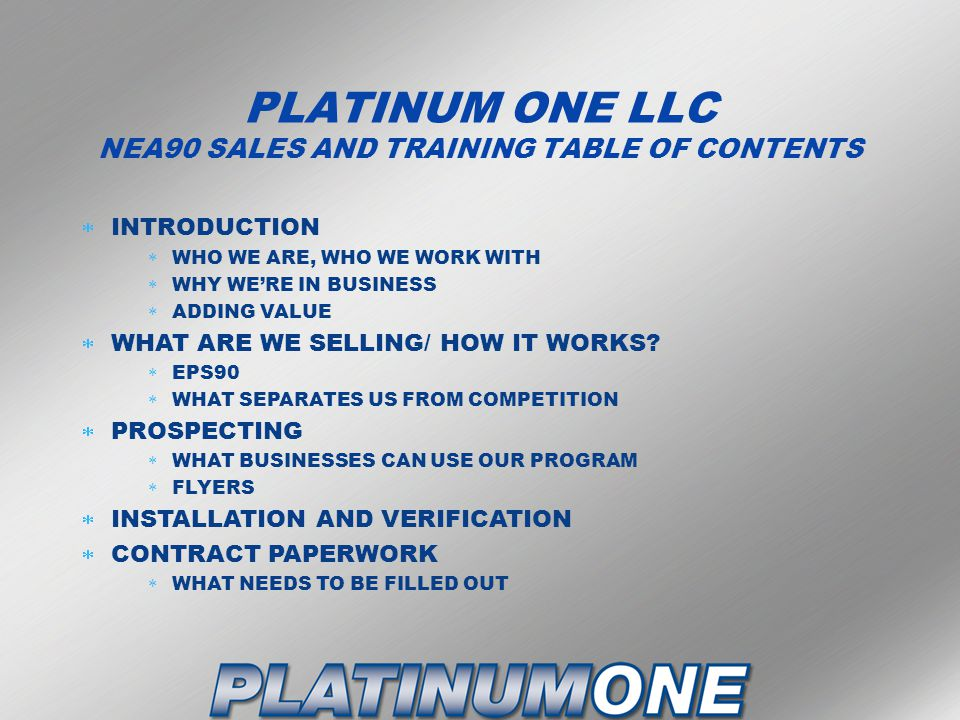 PLATINUM ONE LLC NEA90 SALES AND TRAINING TABLE OF CONTENTS  INTRODUCTION  WHO WE ARE, WHO WE WORK WITH  WHY WE'RE IN BUSINESS  ADDING VALUE  WHAT ARE WE SELLING/ HOW IT WORKS.