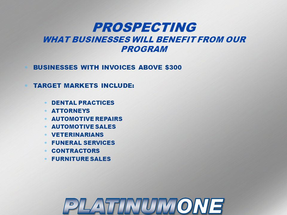 PROSPECTING WHAT BUSINESSES WILL BENEFIT FROM OUR PROGRAM  BUSINESSES WITH INVOICES ABOVE $300  TARGET MARKETS INCLUDE:  DENTAL PRACTICES  ATTORNEYS  AUTOMOTIVE REPAIRS  AUTOMOTIVE SALES  VETERINARIANS  FUNERAL SERVICES  CONTRACTORS  FURNITURE SALES