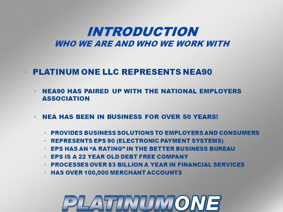 INTRODUCTION WHO WE ARE AND WHO WE WORK WITH  PLATINUM ONE LLC REPRESENTS NEA90  NEA90 HAS PAIRED UP WITH THE NATIONAL EMPLOYERS ASSOCIATION  NEA HAS BEEN IN BUSINESS FOR OVER 50 YEARS.