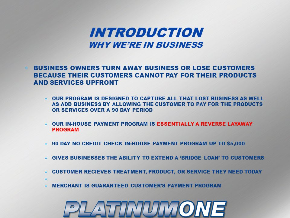 INTRODUCTION WHY WE'RE IN BUSINESS  BUSINESS OWNERS TURN AWAY BUSINESS OR LOSE CUSTOMERS BECAUSE THEIR CUSTOMERS CANNOT PAY FOR THEIR PRODUCTS AND SERVICES UPFRONT  OUR PROGRAM IS DESIGNED TO CAPTURE ALL THAT LOST BUSINESS AS WELL AS ADD BUSINESS BY ALLOWING THE CUSTOMER TO PAY FOR THE PRODUCTS OR SERVICES OVER A 90 DAY PERIOD  OUR IN-HOUSE PAYMENT PROGRAM IS ESSENTIALLY A REVERSE LAYAWAY PROGRAM  90 DAY NO CREDIT CHECK IN-HOUSE PAYMENT PROGRAM UP TO $5,000  GIVES BUSINESSES THE ABILITY TO EXTEND A 'BRIDGE LOAN' TO CUSTOMERS  CUSTOMER RECIEVES TREATMENT, PRODUCT, OR SERVICE THEY NEED TODAY   MERCHANT IS GUARANTEED CUSTOMER'S PAYMENT PROGRAM