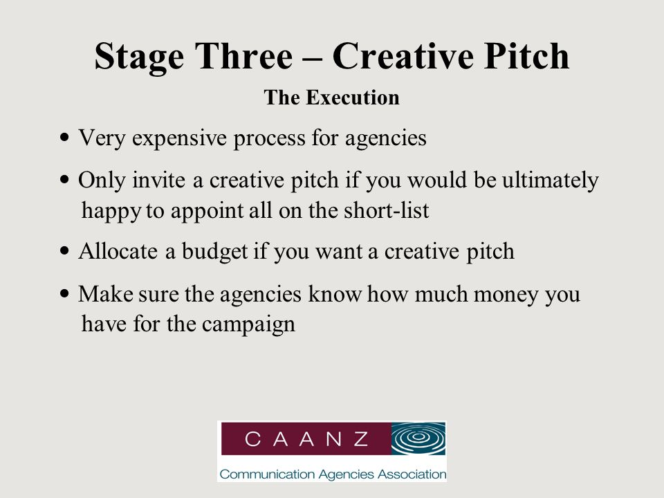 Stage Three – Creative Pitch The Execution Very expensive process for agencies Only invite a creative pitch if you would be ultimately happy to appoint all on the short-list Allocate a budget if you want a creative pitch Make sure the agencies know how much money you have for the campaign