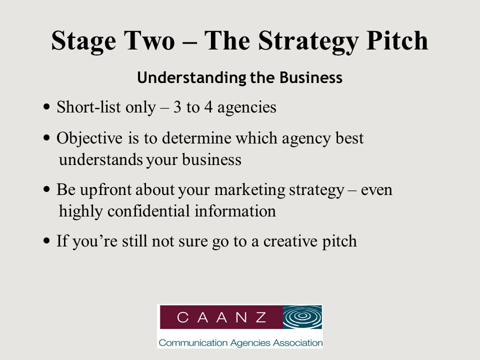Stage Two – The Strategy Pitch Understanding the Business Short-list only – 3 to 4 agencies Objective is to determine which agency best understands your business Be upfront about your marketing strategy – even highly confidential information If you're still not sure go to a creative pitch