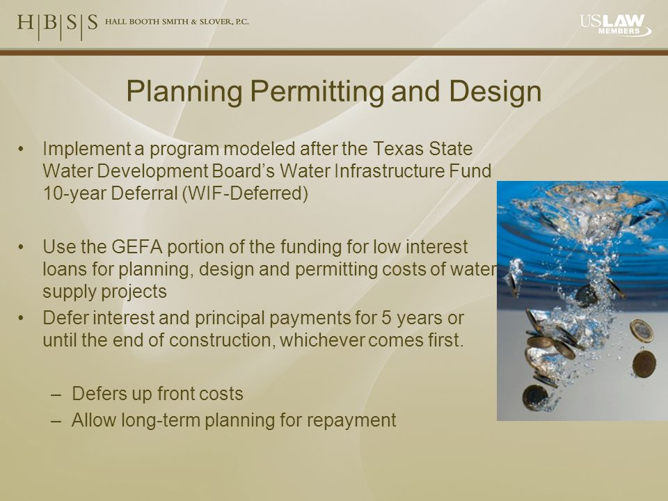 Planning Permitting and Design Implement a program modeled after the Texas State Water Development Board's Water Infrastructure Fund 10-year Deferral (WIF-Deferred) Use the GEFA portion of the funding for low interest loans for planning, design and permitting costs of water supply projects Defer interest and principal payments for 5 years or until the end of construction, whichever comes first.