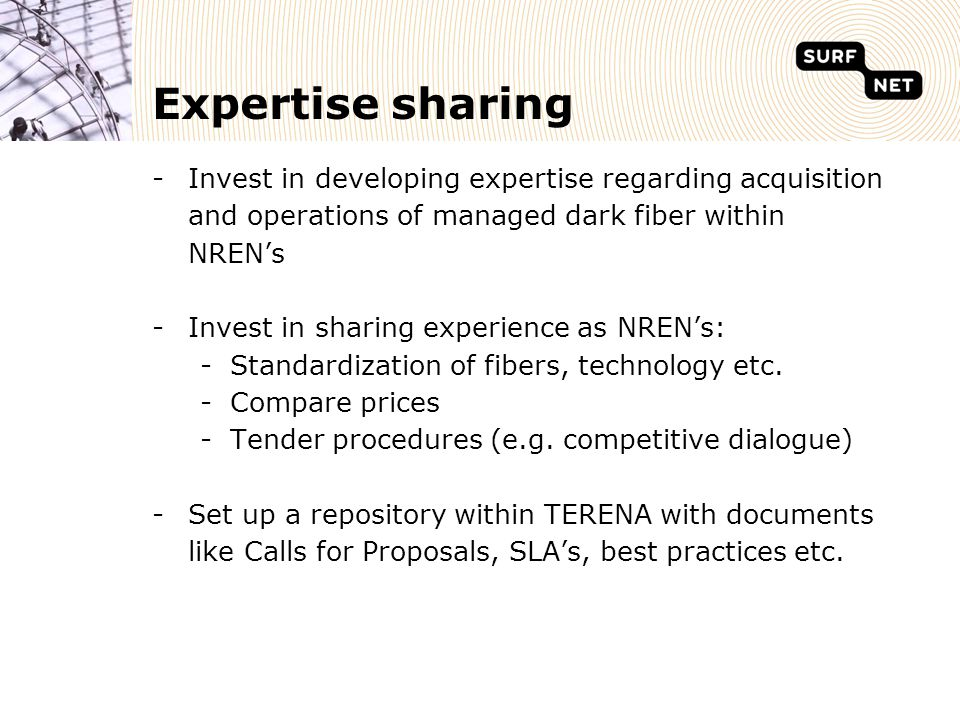 Expertise sharing -Invest in developing expertise regarding acquisition and operations of managed dark fiber within NREN's -Invest in sharing experience as NREN's: -Standardization of fibers, technology etc.