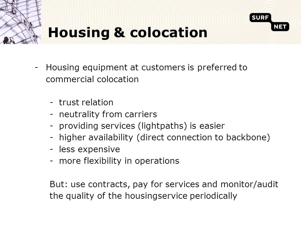 Housing & colocation -Housing equipment at customers is preferred to commercial colocation -trust relation -neutrality from carriers -providing services (lightpaths) is easier -higher availability (direct connection to backbone) -less expensive -more flexibility in operations But: use contracts, pay for services and monitor/audit the quality of the housingservice periodically