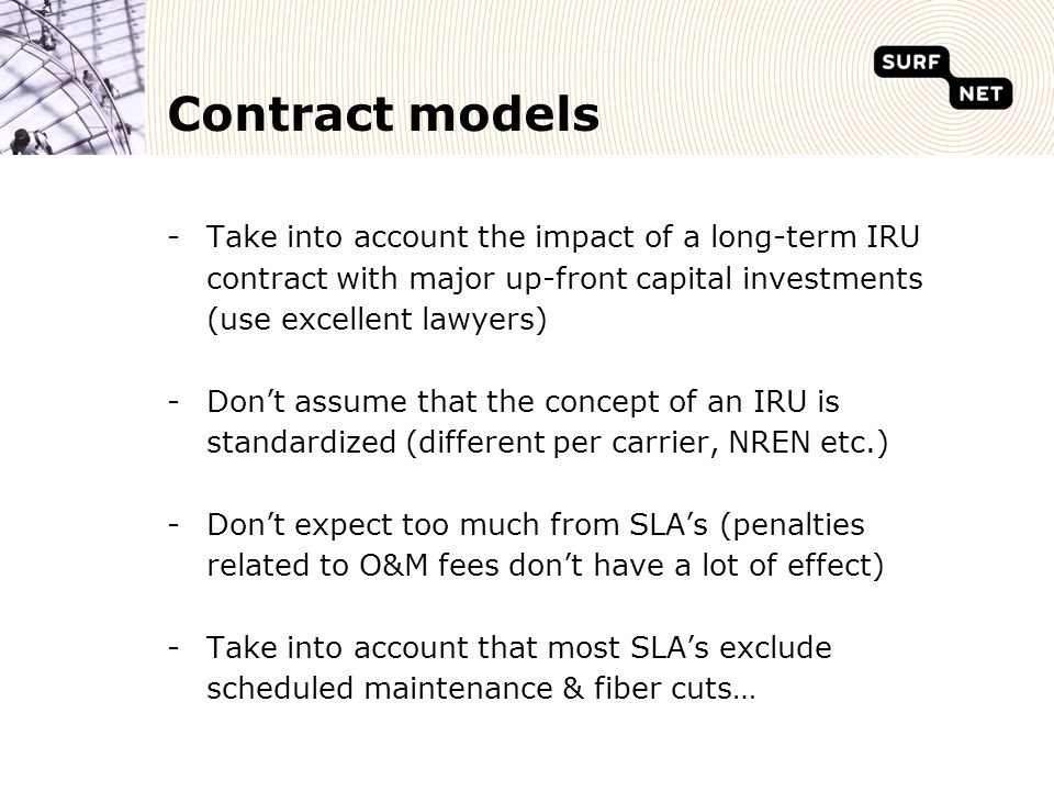 Contract models -Take into account the impact of a long-term IRU contract with major up-front capital investments (use excellent lawyers) -Don't assume that the concept of an IRU is standardized (different per carrier, NREN etc.) -Don't expect too much from SLA's (penalties related to O&M fees don't have a lot of effect) -Take into account that most SLA's exclude scheduled maintenance & fiber cuts…