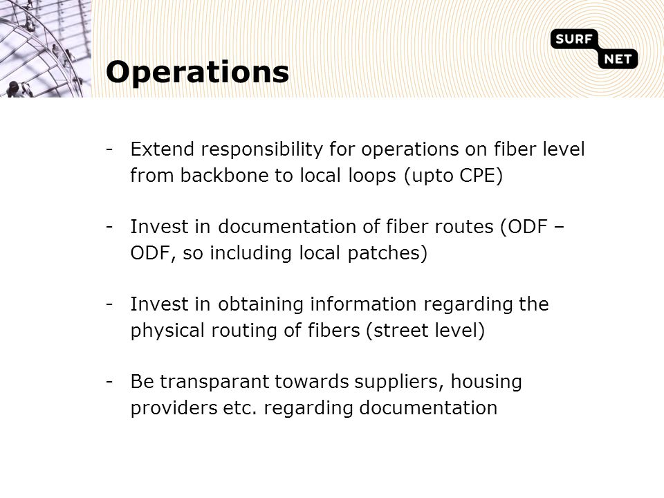 Operations -Extend responsibility for operations on fiber level from backbone to local loops (upto CPE) -Invest in documentation of fiber routes (ODF – ODF, so including local patches) -Invest in obtaining information regarding the physical routing of fibers (street level) -Be transparant towards suppliers, housing providers etc.