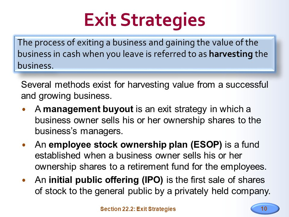 Exit Strategies Several methods exist for harvesting value from a successful and growing business. A management buyout is an exit strategy in which a