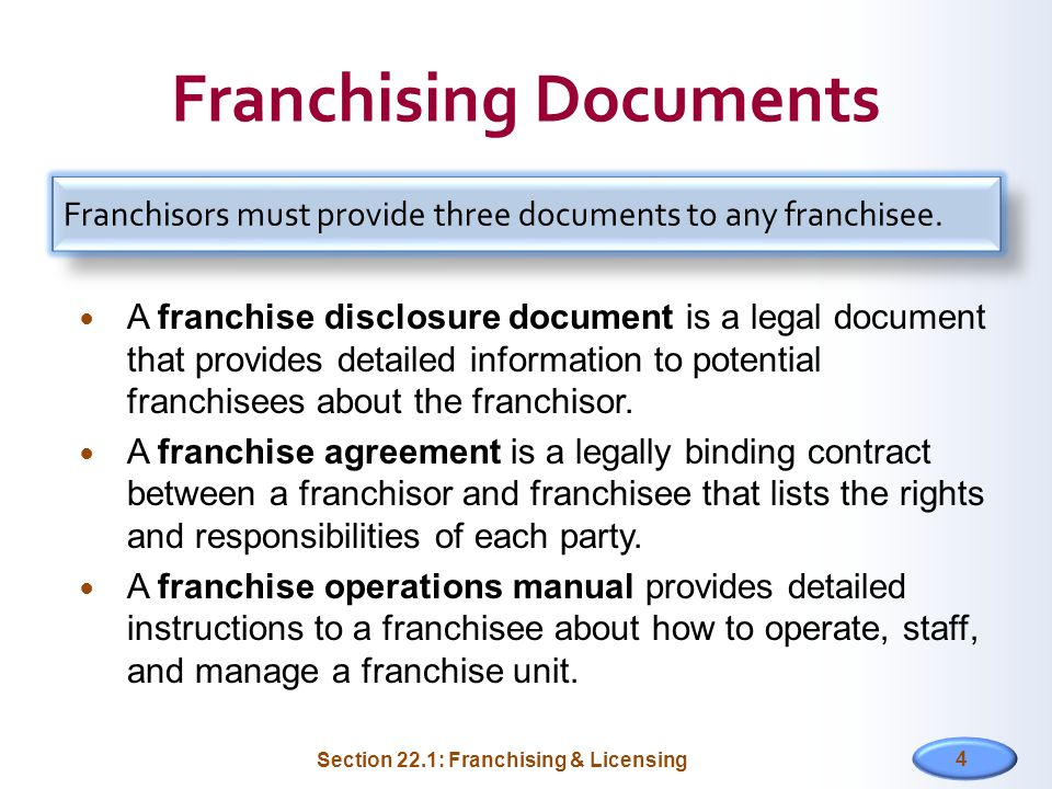 Franchising Documents A franchise disclosure document is a legal document that provides detailed information to potential franchisees about the franchisor.
