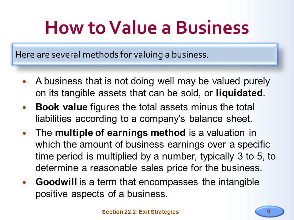 How to Value a Business A business that is not doing well may be valued purely on its tangible assets that can be sold, or liquidated. Book value figu