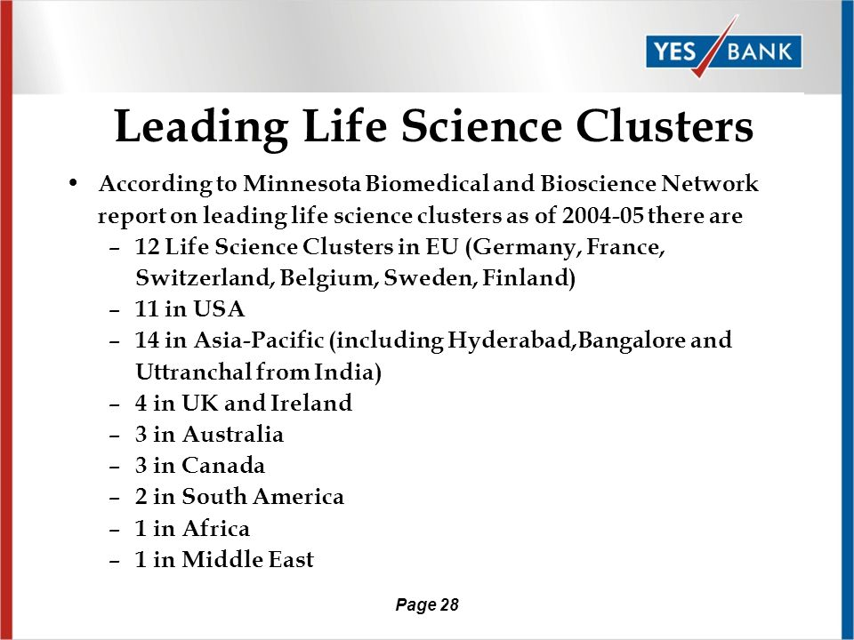 Page 27 Elements of Life Science Cluster R&D Institutions with strong industry linkages Availability of finance Support Services Companies – vendors, suppliers, law firms, VCs Life Science Parks/ Incubators to nurture SMEs Innovative SMEs, Startups Anchor companies Life Science Cluster Good common infrastructure