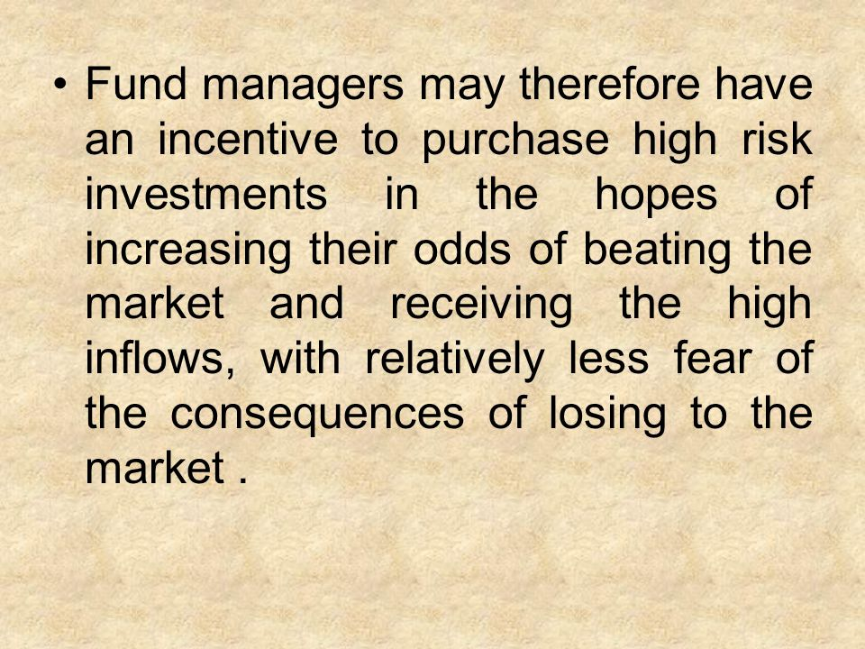 Fund managers may therefore have an incentive to purchase high risk investments in the hopes of increasing their odds of beating the market and receiving the high inflows, with relatively less fear of the consequences of losing to the market.