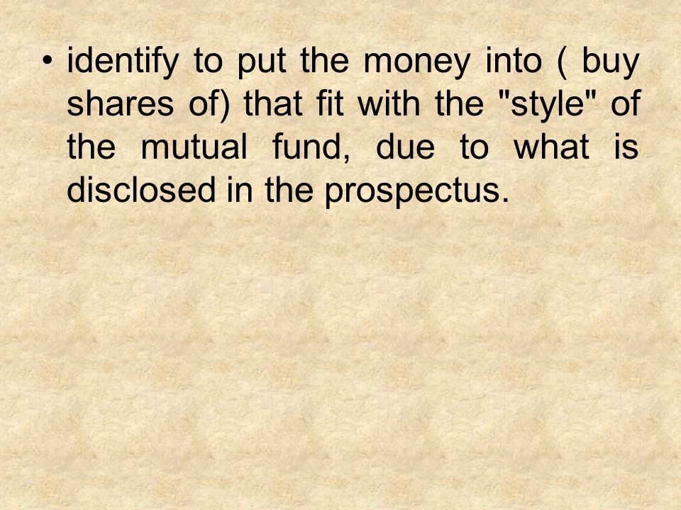 identify to put the money into ( buy shares of) that fit with the style of the mutual fund, due to what is disclosed in the prospectus.