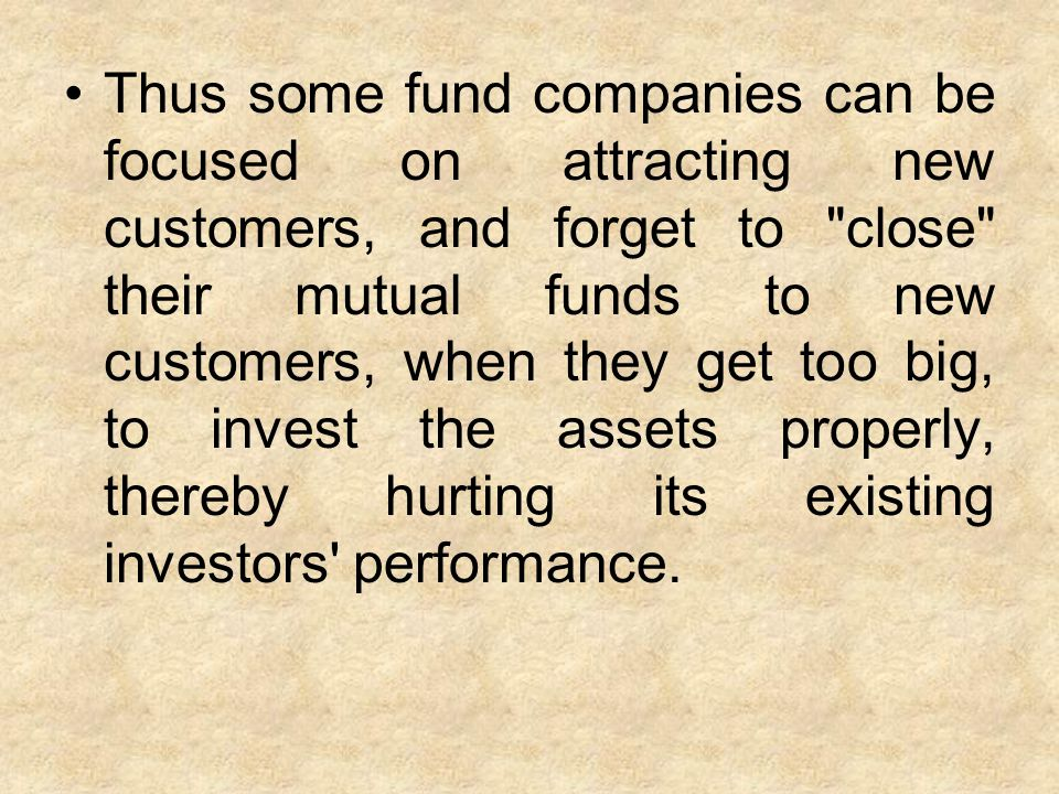 Thus some fund companies can be focused on attracting new customers, and forget to close their mutual funds to new customers, when they get too big, to invest the assets properly, thereby hurting its existing investors performance.