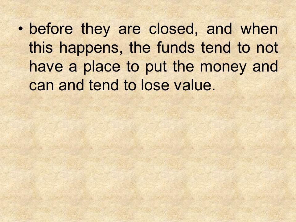 before they are closed, and when this happens, the funds tend to not have a place to put the money and can and tend to lose value.