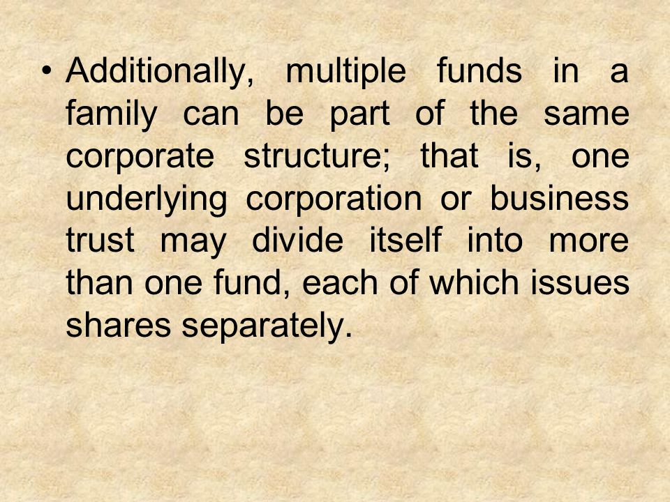 Additionally, multiple funds in a family can be part of the same corporate structure; that is, one underlying corporation or business trust may divide itself into more than one fund, each of which issues shares separately.
