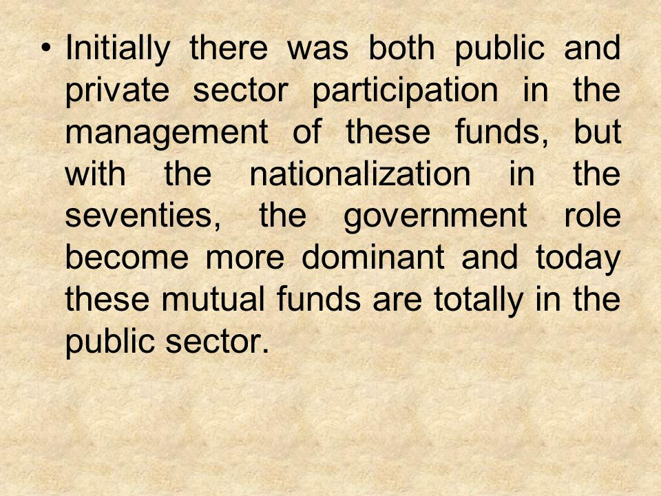 Initially there was both public and private sector participation in the management of these funds, but with the nationalization in the seventies, the government role become more dominant and today these mutual funds are totally in the public sector.