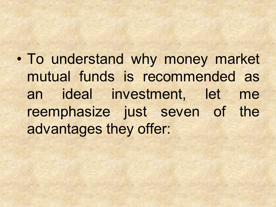 To understand why money market mutual funds is recommended as an ideal investment, let me reemphasize just seven of the advantages they offer: