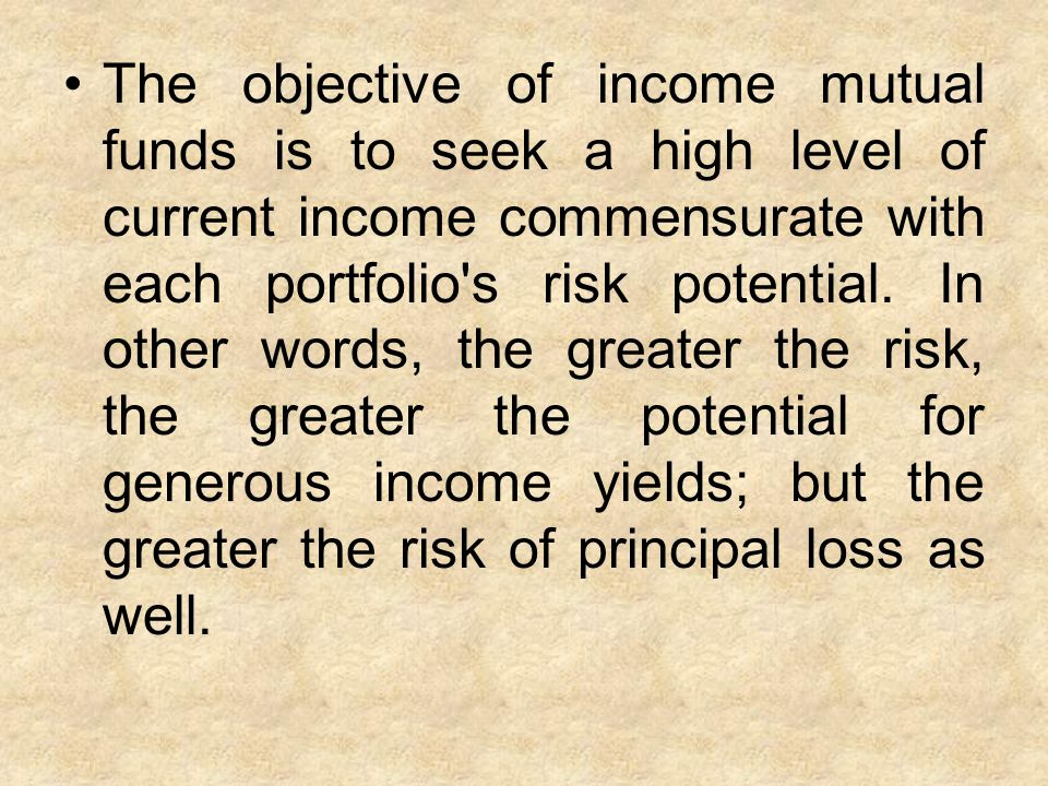 The objective of income mutual funds is to seek a high level of current income commensurate with each portfolio s risk potential.