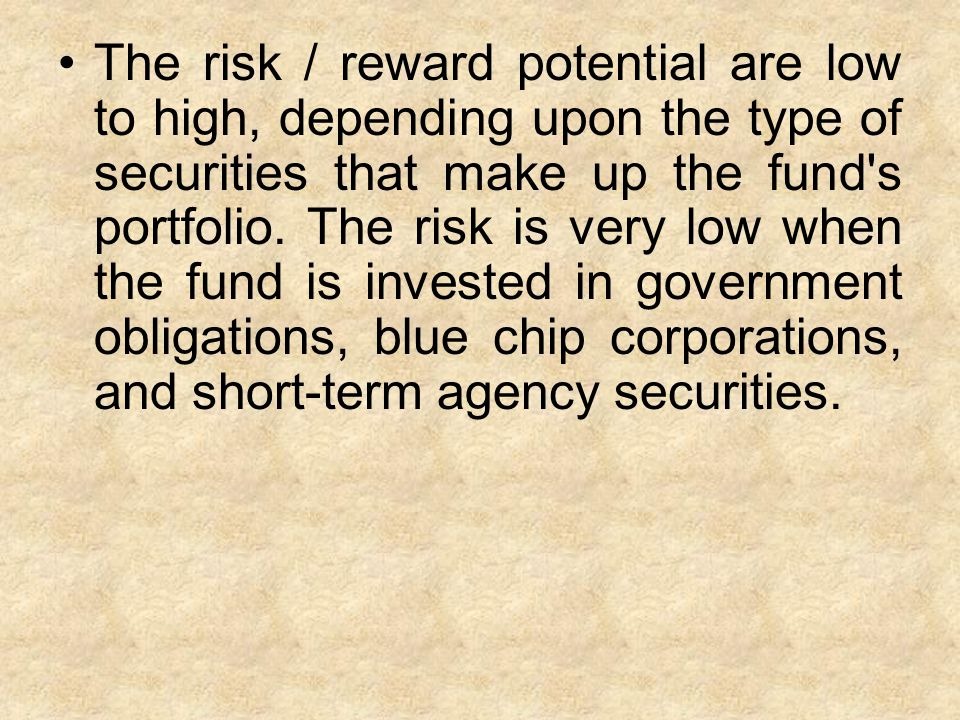 The risk / reward potential are low to high, depending upon the type of securities that make up the fund s portfolio.