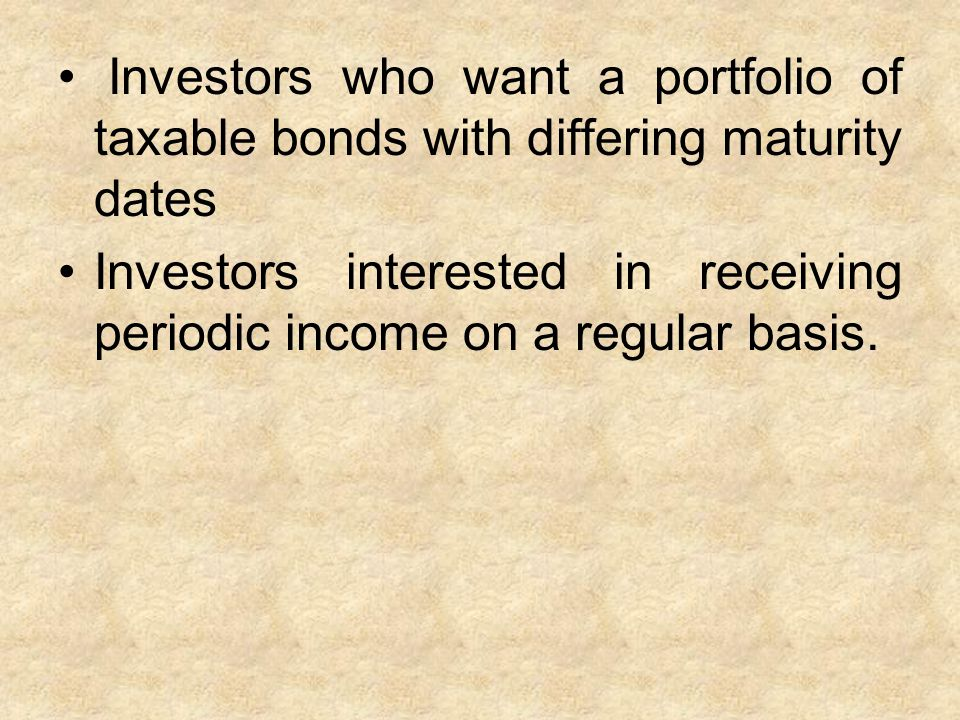 Investors who want a portfolio of taxable bonds with differing maturity dates Investors interested in receiving periodic income on a regular basis.