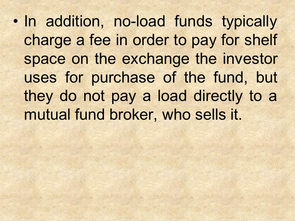 In addition, no-load funds typically charge a fee in order to pay for shelf space on the exchange the investor uses for purchase of the fund, but they do not pay a load directly to a mutual fund broker, who sells it.