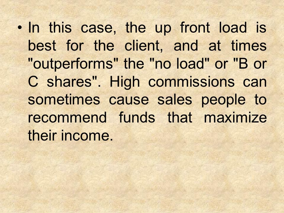 In this case, the up front load is best for the client, and at times outperforms the no load or B or C shares .