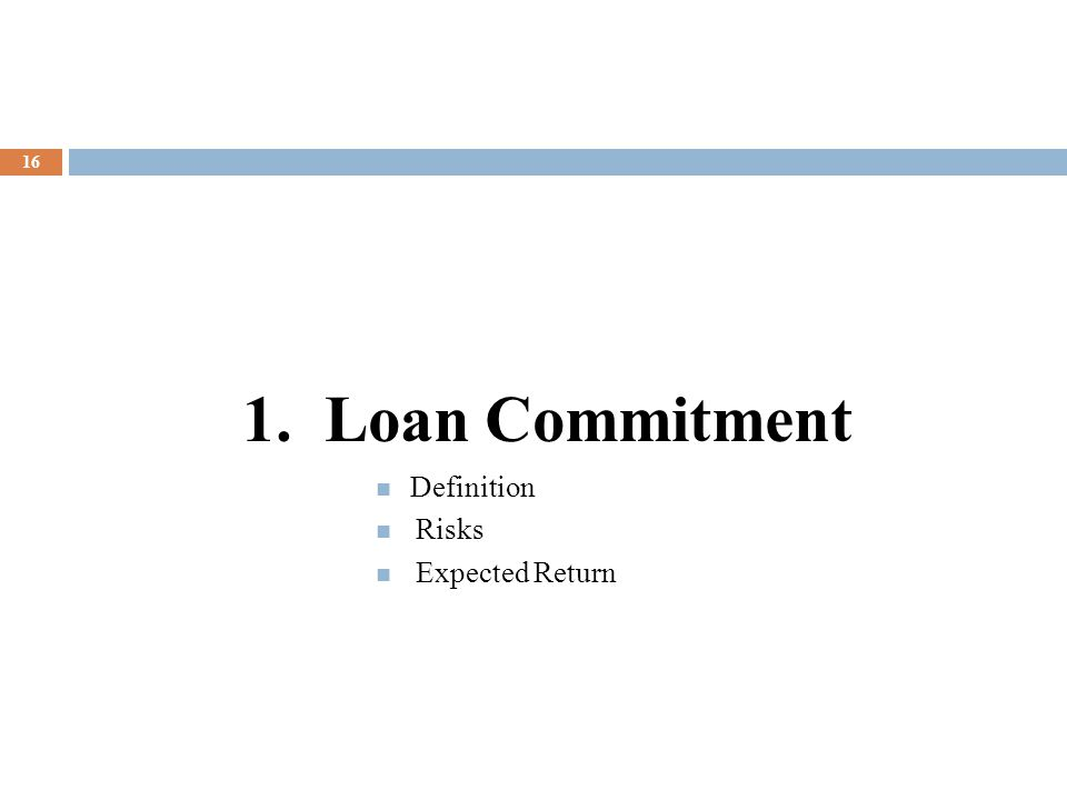 16 1. Loan Commitment Definition Risks Expected Return