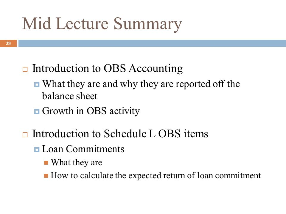 Lecture Outline 39  Off-Balance-Sheet Items  Loan commitment agreement  Letters of credit  Futures, forward contracts, swaps, and options  When issued securities  Loans sold  More on Loan Sales – good bank bad bank if there is time