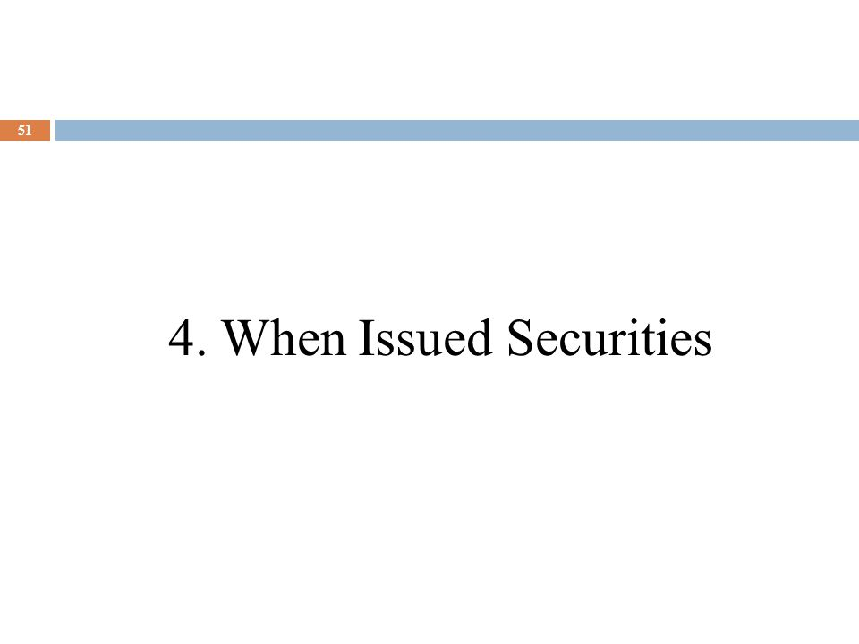 51 4. When Issued Securities
