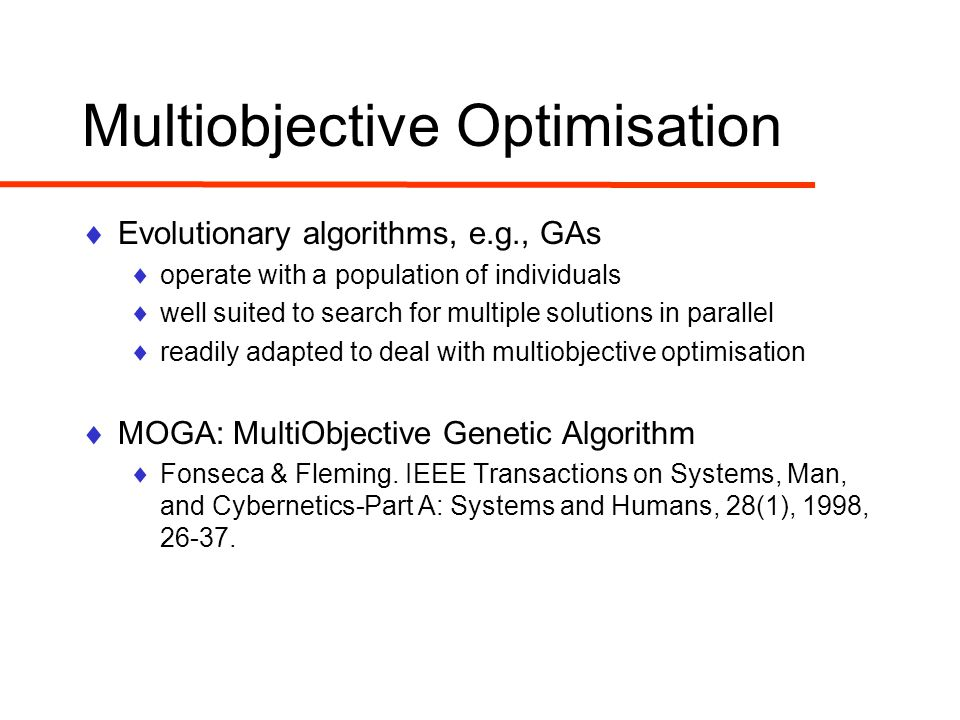 Multiobjective Optimisation  Evolutionary algorithms, e.g., GAs  operate with a population of individuals  well suited to search for multiple solutions in parallel  readily adapted to deal with multiobjective optimisation  MOGA: MultiObjective Genetic Algorithm  Fonseca & Fleming.