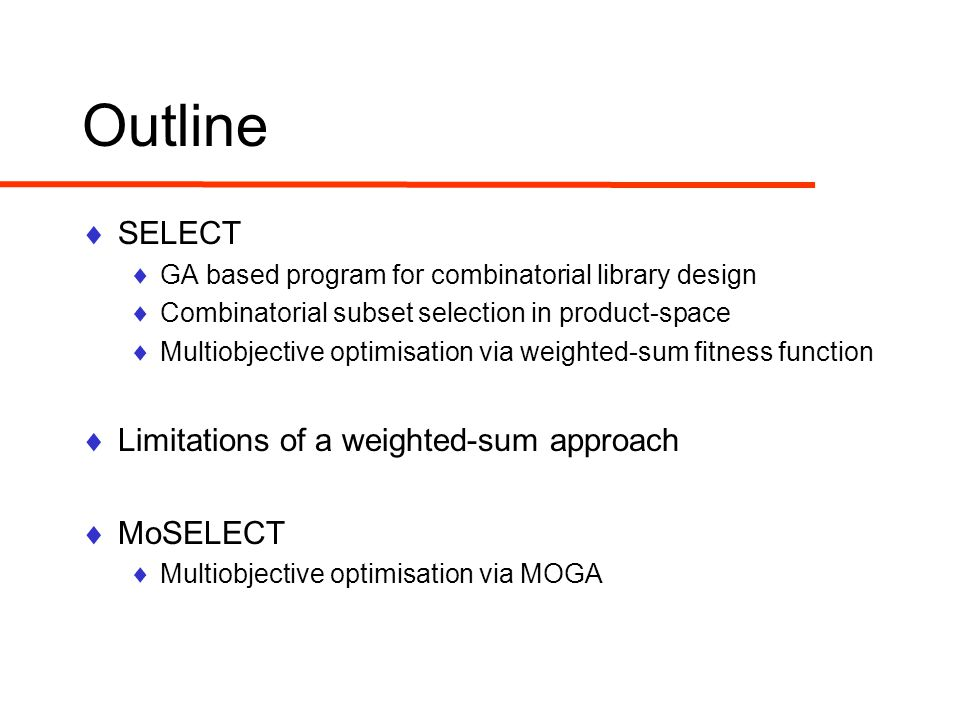 Outline  SELECT  GA based program for combinatorial library design  Combinatorial subset selection in product-space  Multiobjective optimisation via weighted-sum fitness function  Limitations of a weighted-sum approach  MoSELECT  Multiobjective optimisation via MOGA