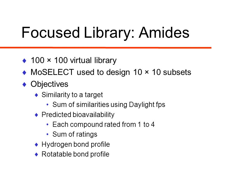 Focused Library: Amides  100 × 100 virtual library  MoSELECT used to design 10 × 10 subsets  Objectives  Similarity to a target Sum of similarities using Daylight fps  Predicted bioavailability Each compound rated from 1 to 4 Sum of ratings  Hydrogen bond profile  Rotatable bond profile