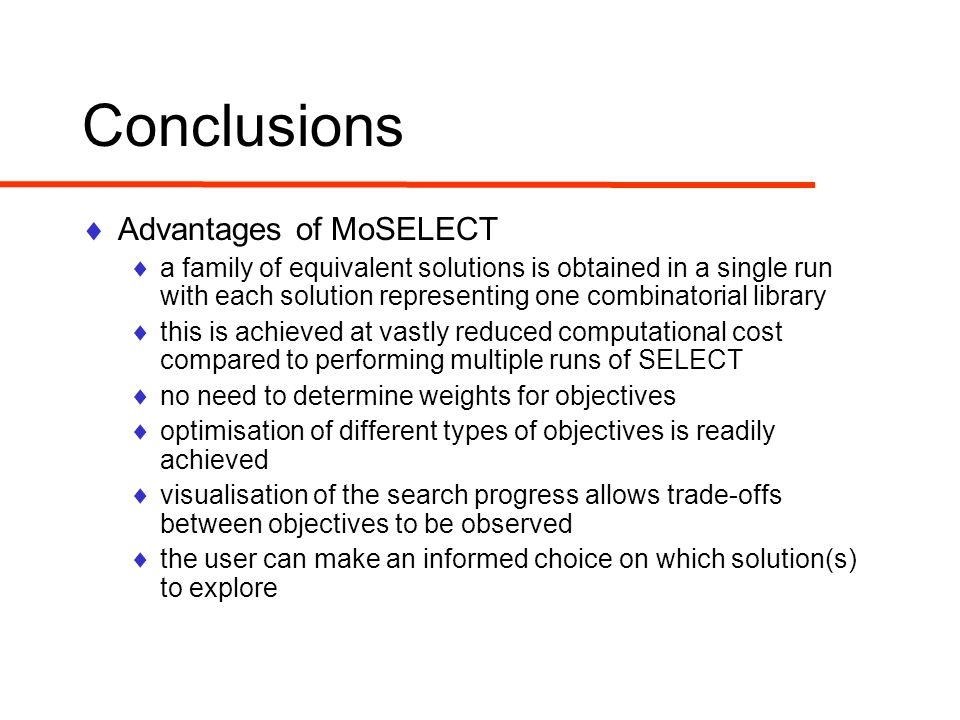 Conclusions  Advantages of MoSELECT  a family of equivalent solutions is obtained in a single run with each solution representing one combinatorial library  this is achieved at vastly reduced computational cost compared to performing multiple runs of SELECT  no need to determine weights for objectives  optimisation of different types of objectives is readily achieved  visualisation of the search progress allows trade-offs between objectives to be observed  the user can make an informed choice on which solution(s) to explore