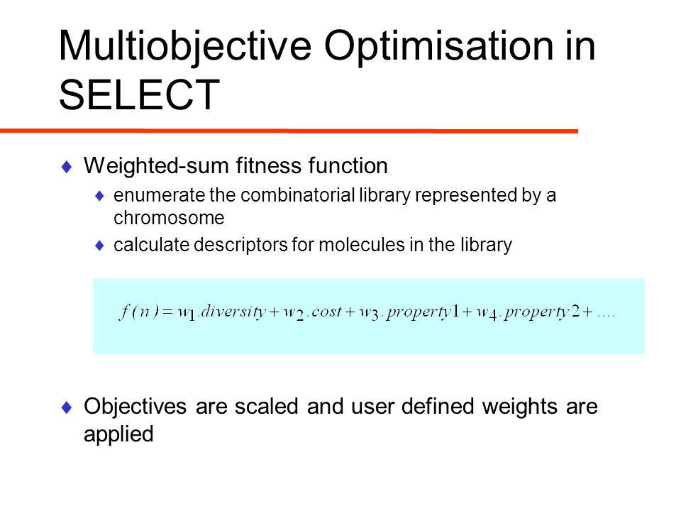 Multiobjective Optimisation in SELECT  Weighted-sum fitness function  enumerate the combinatorial library represented by a chromosome  calculate descriptors for molecules in the library  Objectives are scaled and user defined weights are applied