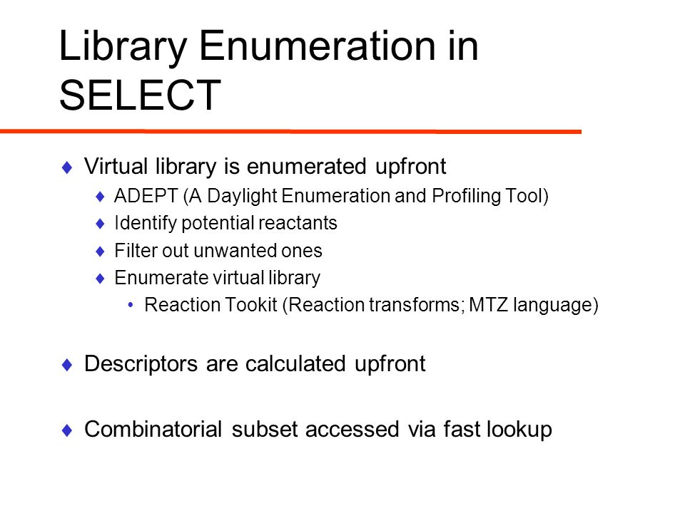 Library Enumeration in SELECT  Virtual library is enumerated upfront  ADEPT (A Daylight Enumeration and Profiling Tool)  Identify potential reactants  Filter out unwanted ones  Enumerate virtual library Reaction Tookit (Reaction transforms; MTZ language)  Descriptors are calculated upfront  Combinatorial subset accessed via fast lookup