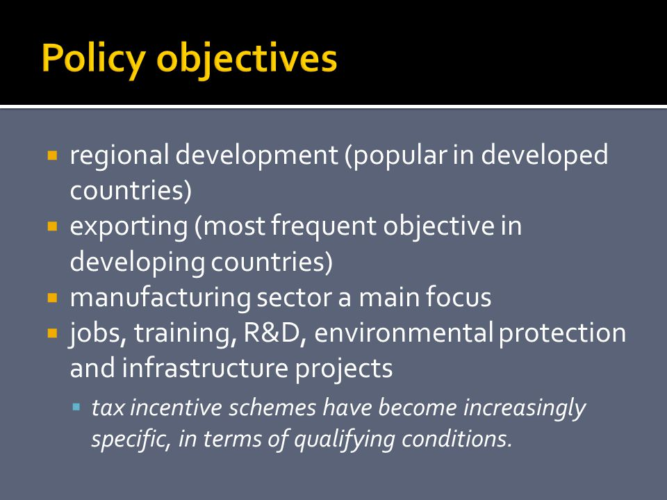  regional development (popular in developed countries)  exporting (most frequent objective in developing countries)  manufacturing sector a main focus  jobs, training, R&D, environmental protection and infrastructure projects  tax incentive schemes have become increasingly specific, in terms of qualifying conditions.